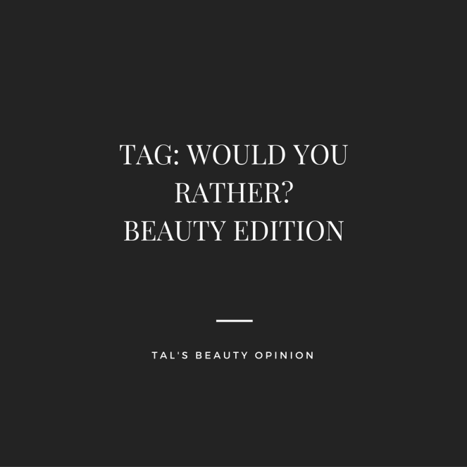 TAG | WOULD YOU RATHER? BEAUTY EDITION